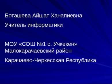 Боташева Айшат Ханапиевна Учитель информатики МОУ «СОШ №1 с. Учкекен» Малокар...