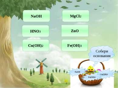 Построй горку из оснований Ca(OH)2 NaOH HNO3 KCl MgO Fe(OH)3 Mg3N2 Zn(OH)2