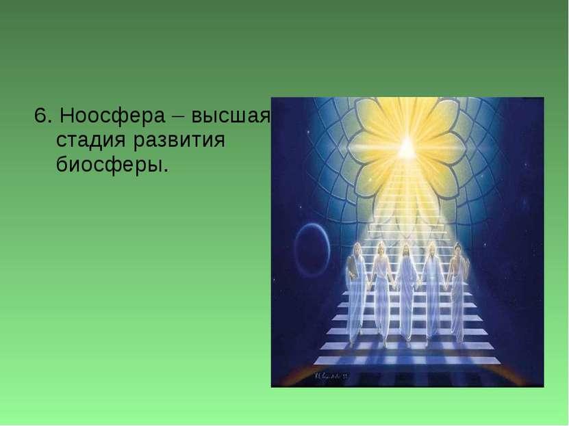 6. Ноосфера – высшая стадия развития биосферы.
