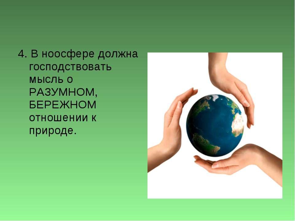 4. В ноосфере должна господствовать мысль о РАЗУМНОМ, БЕРЕЖНОМ отношении к пр...
