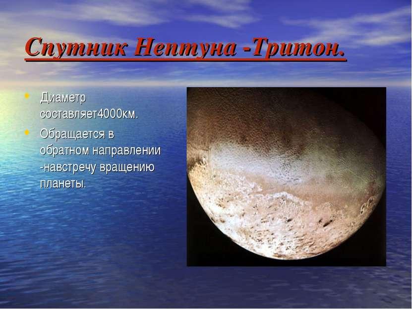 Спутник Нептуна -Тритон. Диаметр составляет4000км. Обращается в обратном напр...