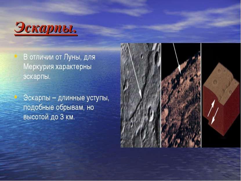 Эскарпы. В отличии от Луны, для Меркурия характерны эскарпы. Эскарпы – длинны...