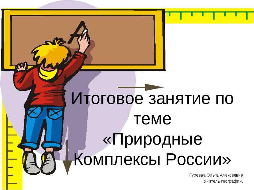 Итоговое занятие по теме «Природные Комплексы России» Гуреева Ольга Алексеевн...