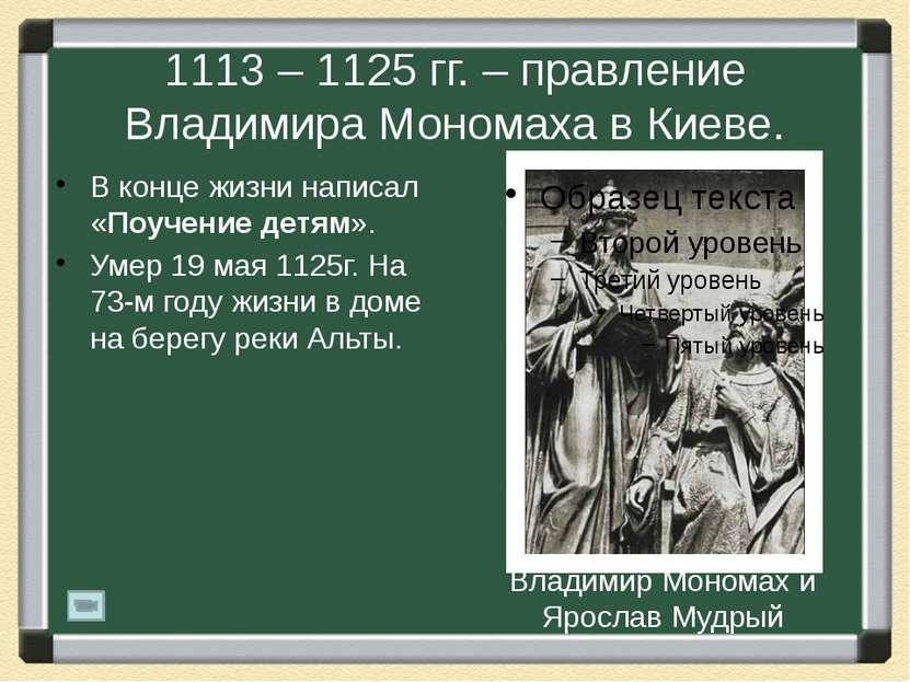 1113 – 1125 гг. – правление Владимира Мономаха в Киеве. В конце жизни написал...