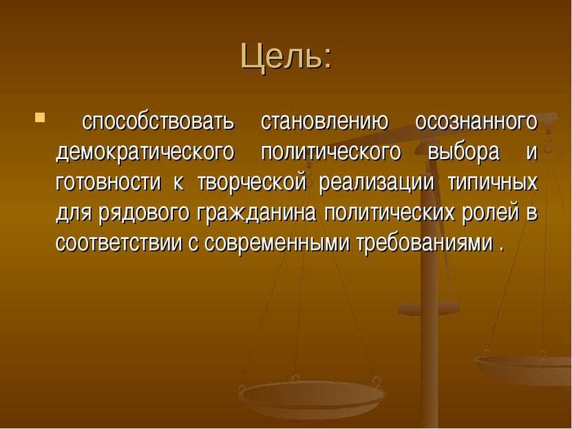 Цель: способствовать становлению осознанного демократического политического в...