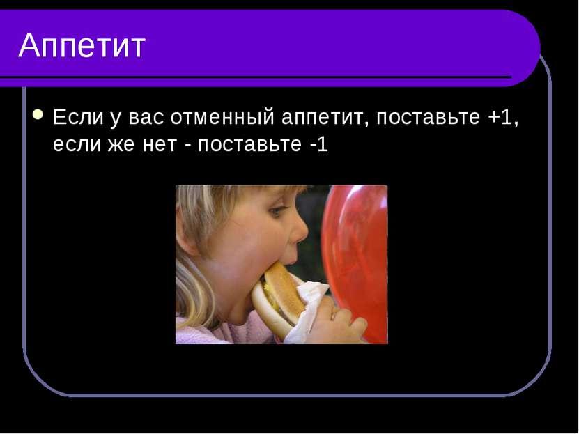 Аппетит Если у вас отменный аппетит, поставьте +1, если же нет - поставьте -1