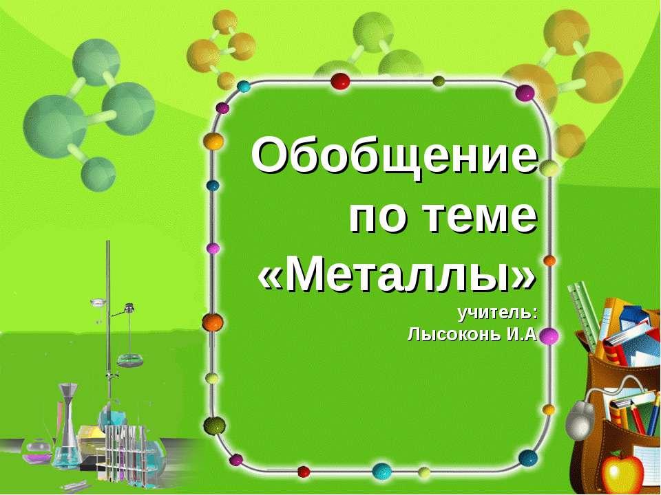 Обобщение по теме «Металлы» учитель: Лысоконь И.А