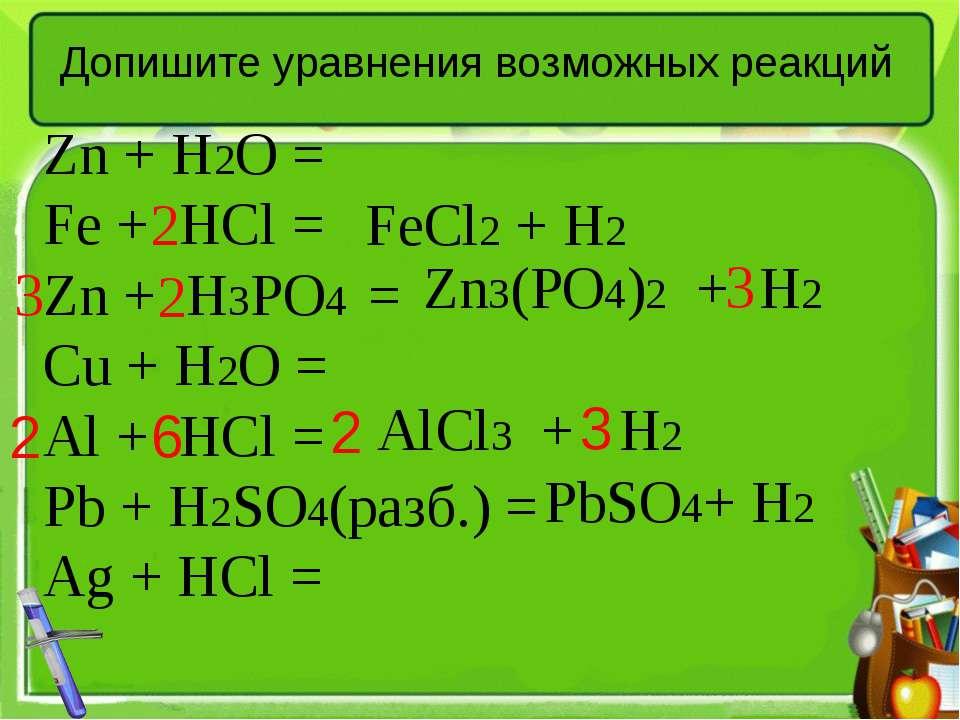 Допишите уравнения возможных реакций Zn + H2O = Fe + HCl = Zn + H3PO4 = Cu + ...