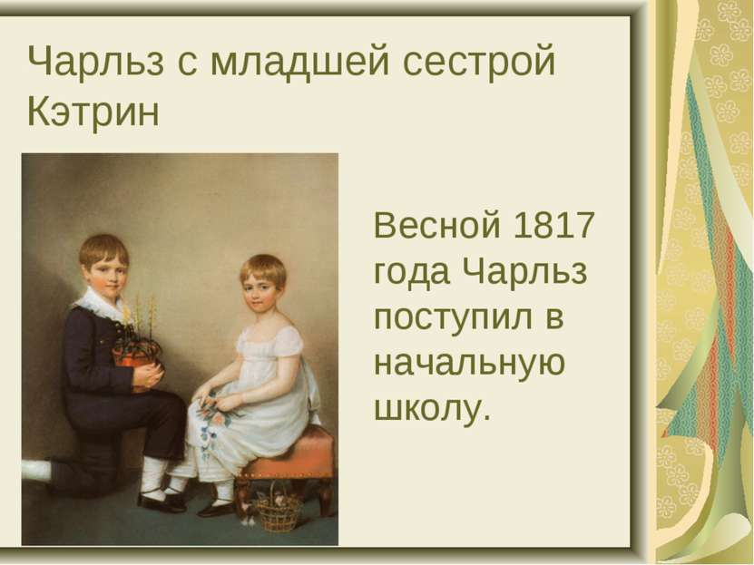 Чарльз с младшей сестрой Кэтрин Весной 1817 года Чарльз поступил в начальную ...
