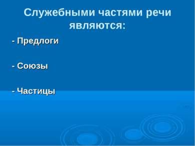 Служебными частями речи являются: - Предлоги - Союзы - Частицы