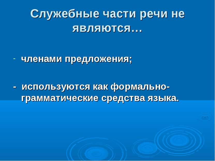 Служебные части речи не являются… членами предложения; - используются как фор...
