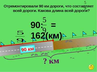 Отремонтировали 90 км дороги, что составляет всей дороги. Какова длина всей д...
