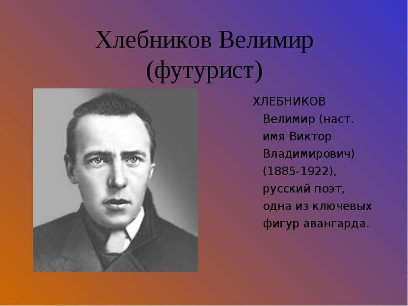 Хлебников Велимир (футурист) ХЛЕБНИКОВ Велимир (наст. имя Виктор Владимирович...