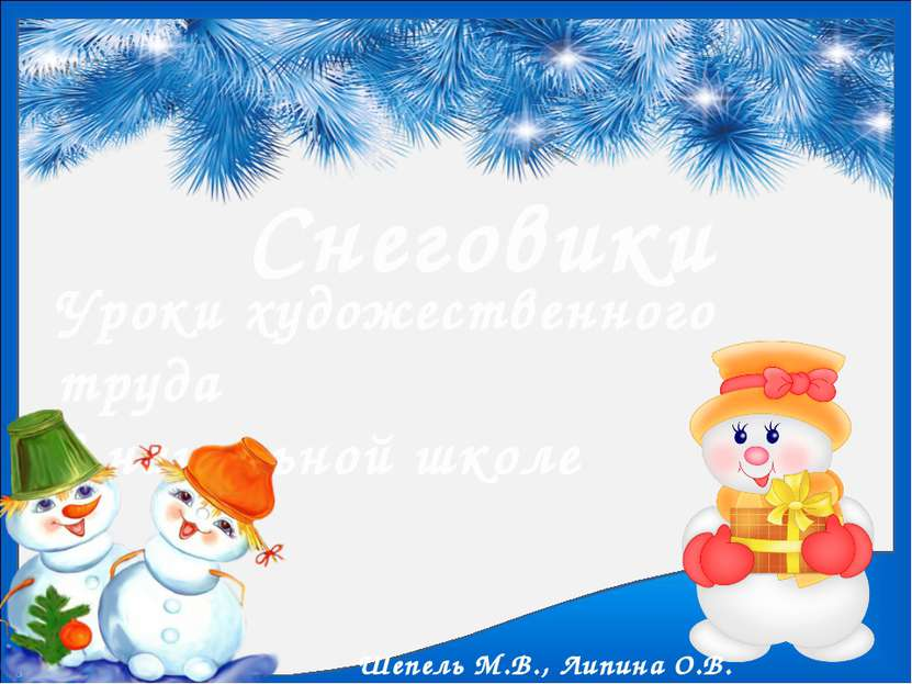 Снеговики Уроки художественного труда в начальной школе Шепель М.В., Липина О...