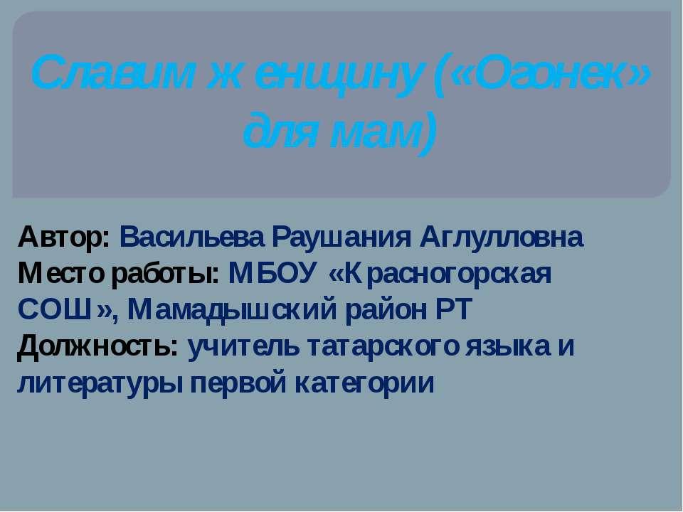 Славим женщину («Огонек» для мам) Автор: Васильева Раушания Аглулловна Место ...