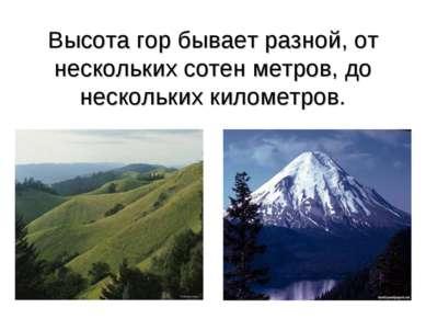 Высота гор бывает разной, от нескольких сотен метров, до нескольких километров.