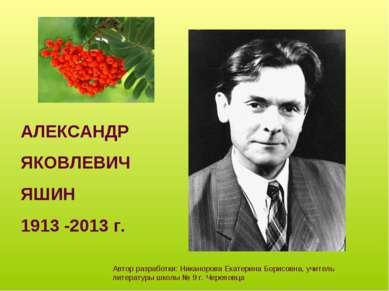 АЛЕКСАНДР ЯКОВЛЕВИЧ ЯШИН 1913 -2013 г. Автор разработки: Никанорова Екатерина...