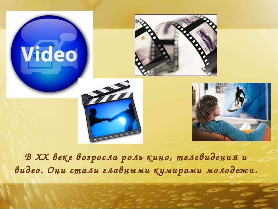 В XX веке возросла роль кино, телевидения и видео. Они стали главными кумирам...