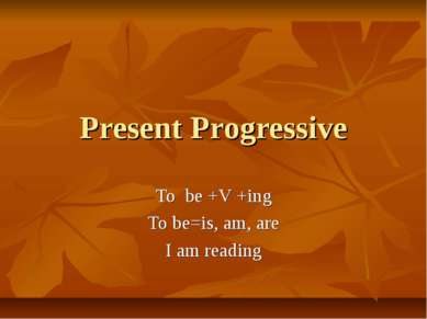 Present Progressive To be +V +ing To be=is, am, are I am reading