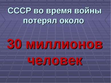 СССР во время войны потерял около 30 миллионов человек