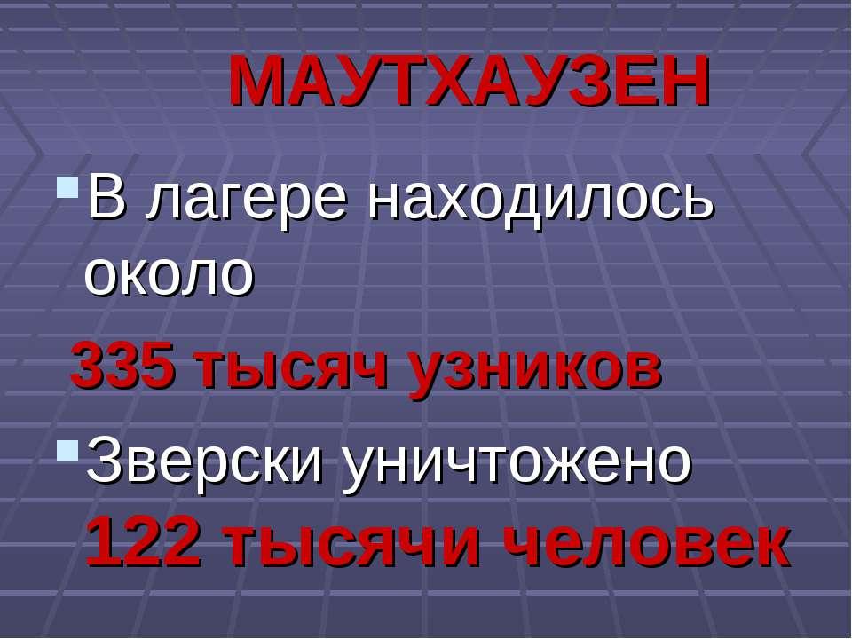 МАУТХАУЗЕН В лагере находилось около 335 тысяч узников Зверски уничтожено 122...