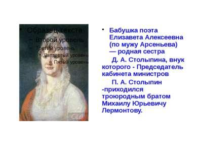 Бабушка поэта Елизавета Алексеевна (по мужу Арсеньева) — родная сестра Д. А. ...