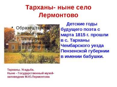 Тарханы- ныне село Лермонтово Детские годы будущего поэта с марта 1815 г. про...
