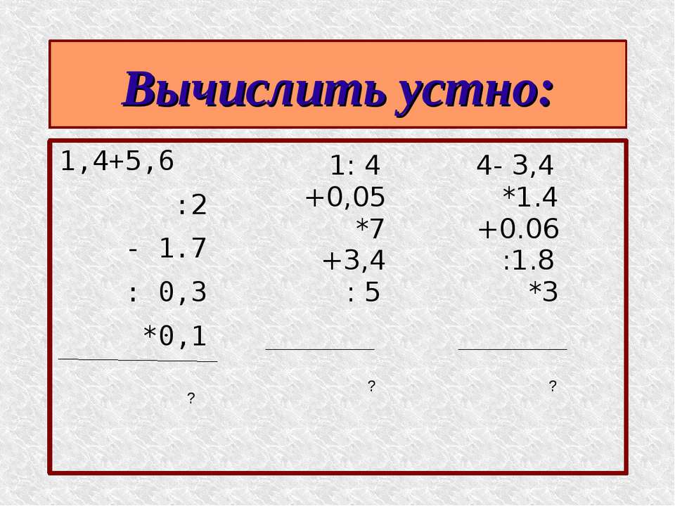 Вычислить устно: 1,4+5,6 :2 - 1.7 : 0,3 *0,1 1: 4 +0,05 *7 +3,4 : 5 4- 3,4 *1...
