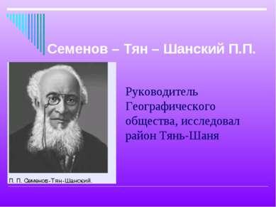 Руководитель Географического общества, исследовал район Тянь-Шаня Семенов – Т...