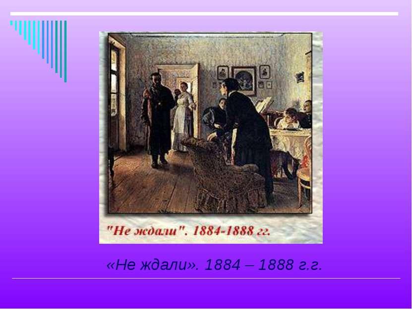 «Не ждали». 1884 – 1888 г.г.