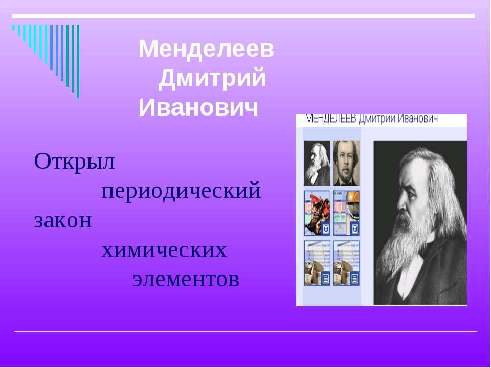 Открыл периодический закон химических элементов Менделеев Дмитрий Иванович