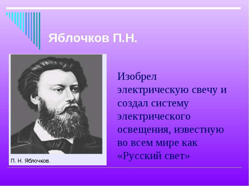 Изобрел электрическую свечу и создал систему электрического освещения, извест...