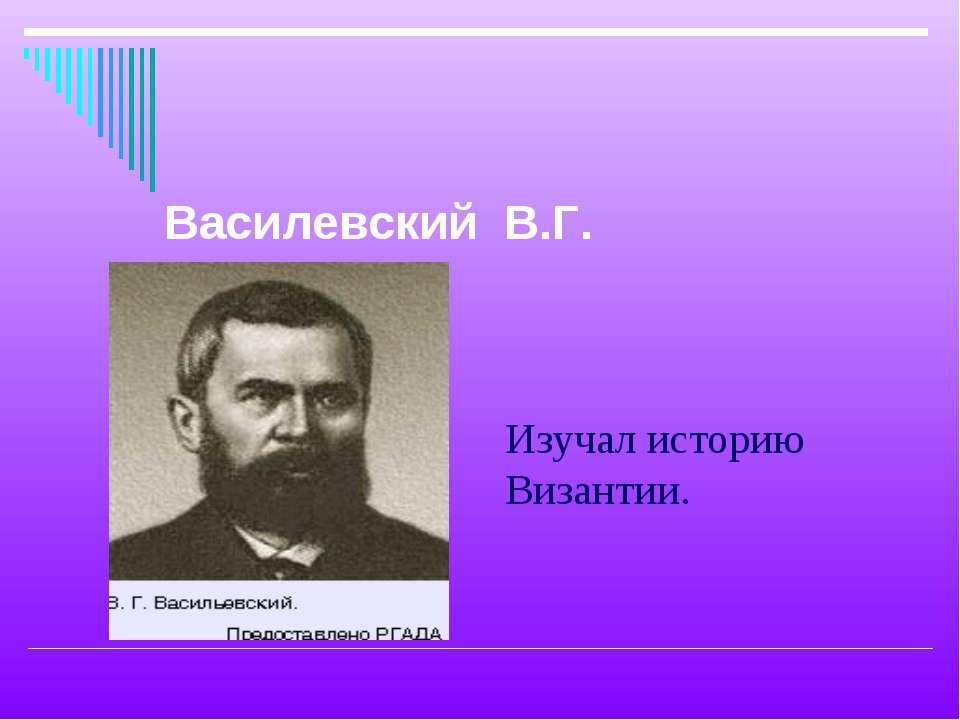 Изучал историю Византии. Василевский В.Г.