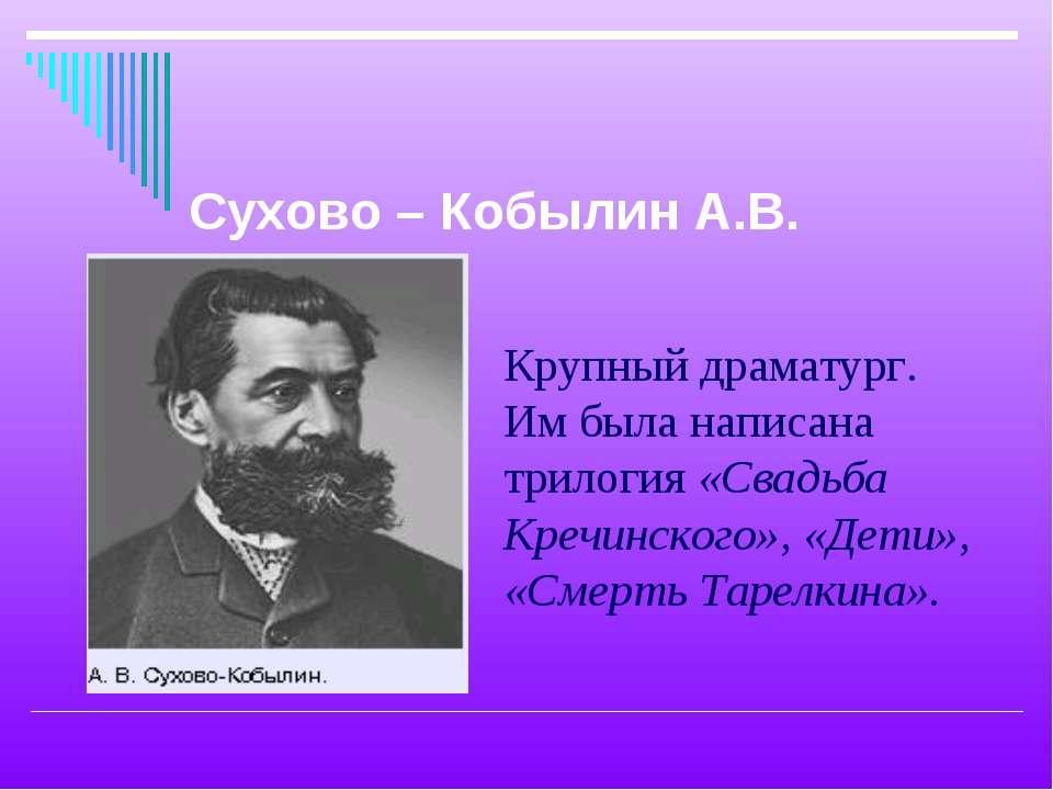 Крупный драматург. Им была написана трилогия «Свадьба Кречинского», «Дети», «...