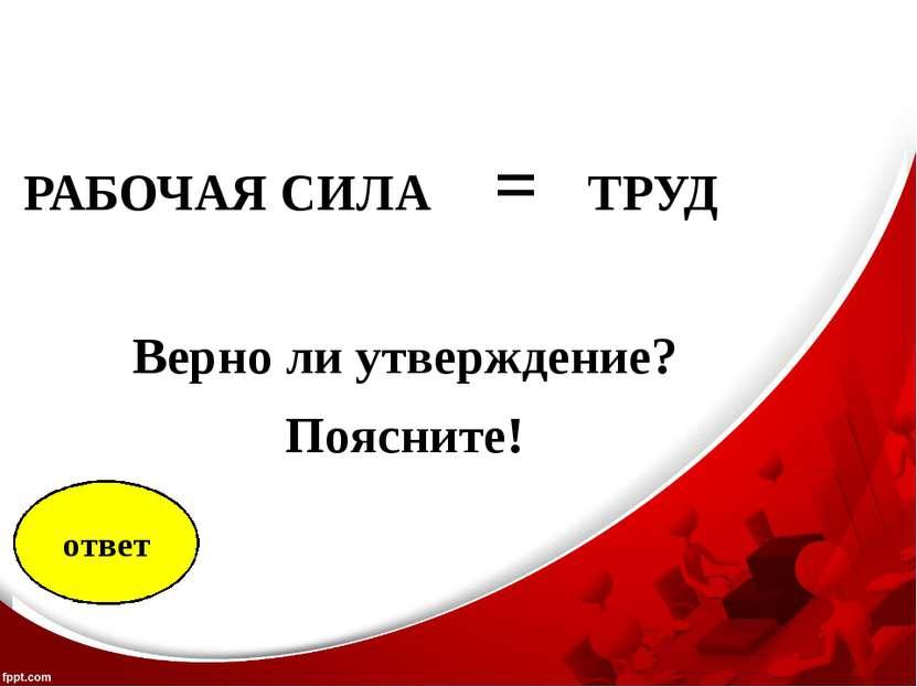 РАБОЧАЯ СИЛА = ТРУД Верно ли утверждение? Поясните!