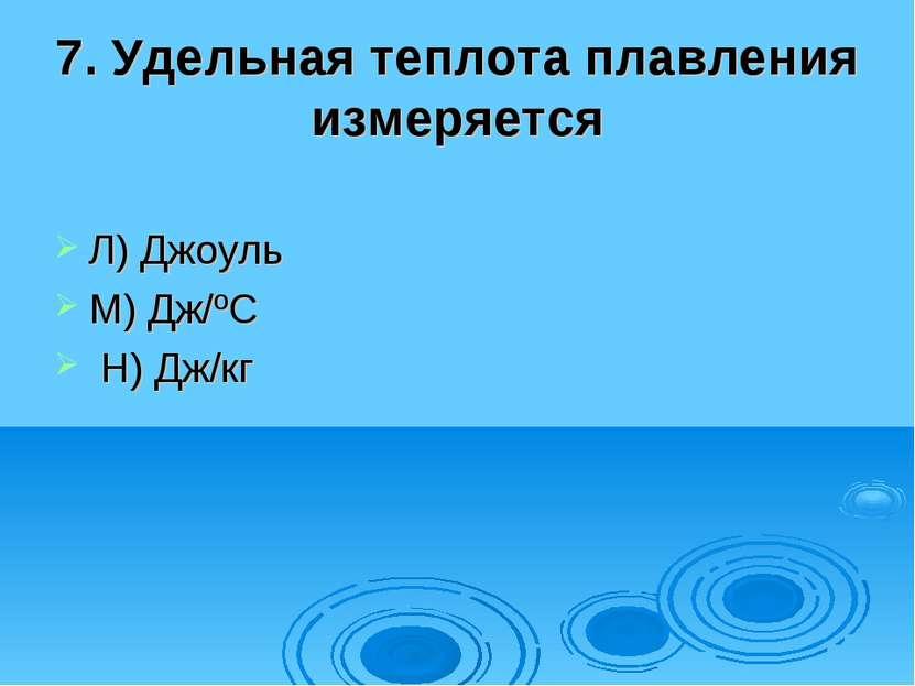 7. Удельная теплота плавления измеряется Л) Джоуль М) Дж/ºС Н) Дж/кг