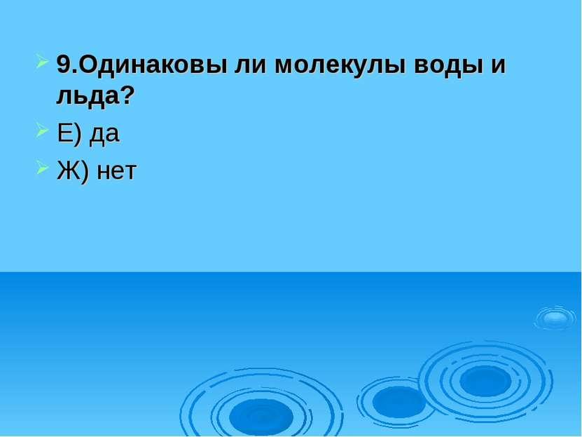 9.Одинаковы ли молекулы воды и льда? Е) да Ж) нет