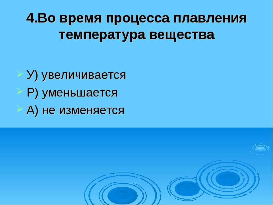 4.Во время процесса плавления температура вещества У) увеличивается Р) уменьш...