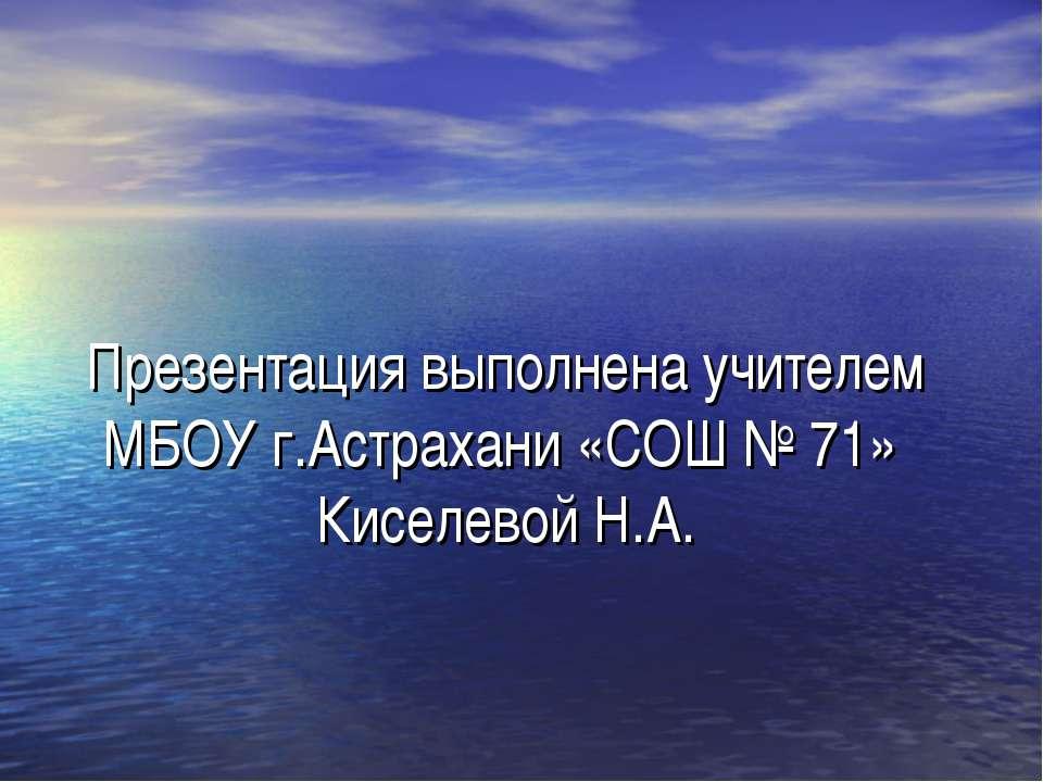 Презентация выполнена учителем МБОУ г.Астрахани «СОШ № 71» Киселевой Н.А.