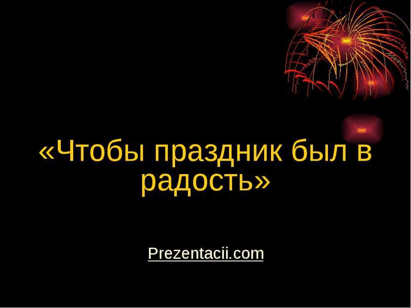 «Чтобы праздник был в радость» Prezentacii.com
