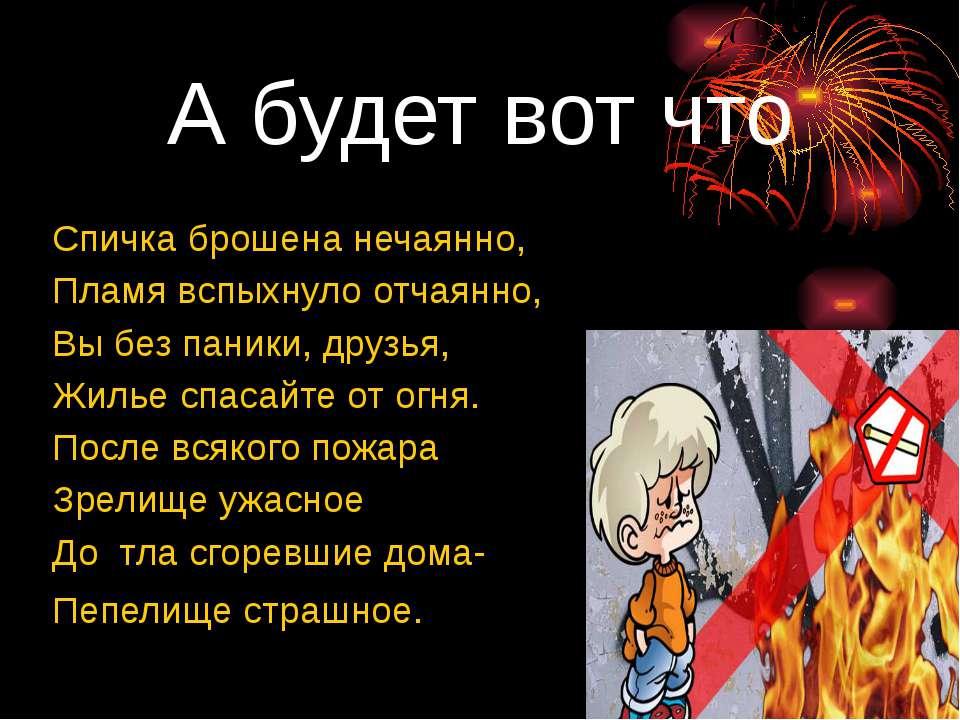 А будет вот что Спичка брошена нечаянно, Пламя вспыхнуло отчаянно, Вы без пан...