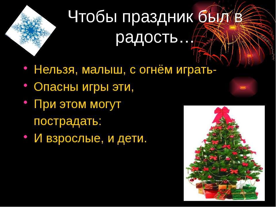 Чтобы праздник был в радость… Нельзя, малыш, с огнём играть- Опасны игры эти,...