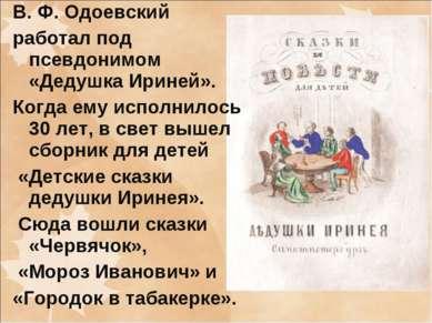 В. Ф. Одоевский работал под псевдонимом «Дедушка Ириней». Когда ему исполнило...