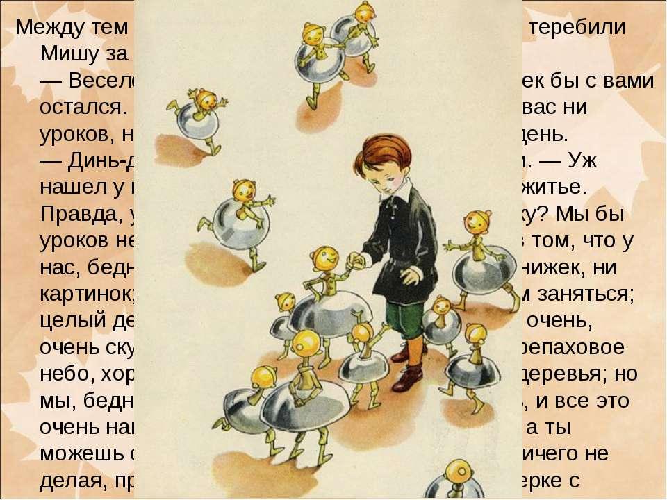 Между тем их окружили мальчики-колокольчики, теребили Мишу за платье, звенели...