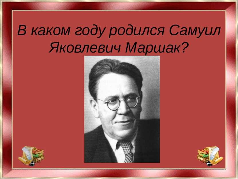 В каком году родился Самуил Яковлевич Маршак?
