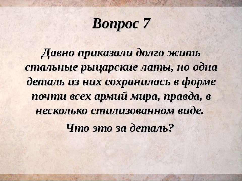 Вопрос 7 Давно приказали долго жить стальные рыцарские латы, но одна деталь и...