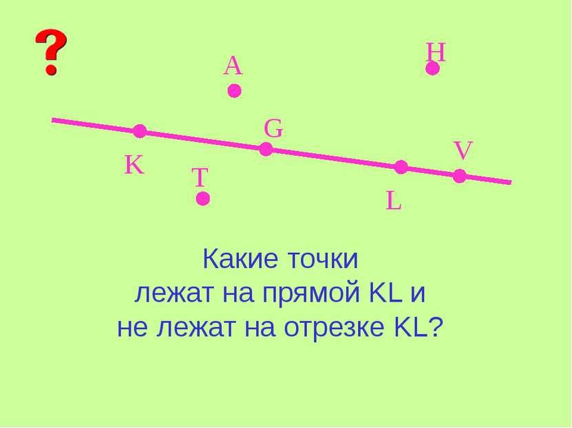 K L A V G H T Какие точки лежат на прямой KL и не лежат на отрезке KL?