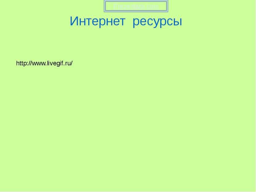 Интернет ресурсы http://www.livegif.ru/ Prezentacii.com