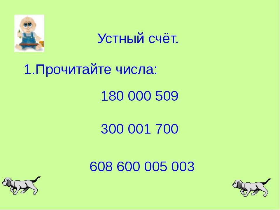 Устный счёт. 1.Прочитайте числа: 180 000 509 300 001 700 608 600 005 003