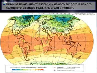 Обычно показывают изотермы самого теплого и самого холодного месяцев года, т....